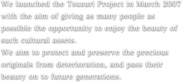 We launched the Tsuzuri Project in March 2007 with the aim of giving as many people as possible the opportunity to enjoy the beauty of such cultural assets.
