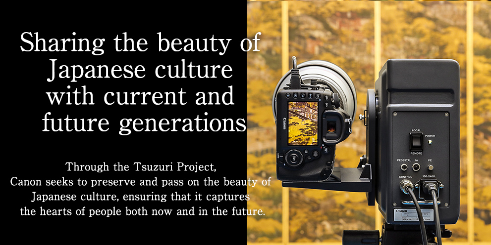 Sharing the beauty of Japanese culture with current and future generations Through the Tsuzuri Project, Canon seeks to preserve and pass on the beauty of Japanese culture, ensuring that it captures the hearts of people both now and in the future.